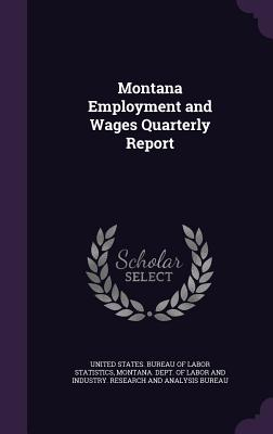 Montana Employment and Wages Quarterly Report - United States Bureau of Labor Statistic (Creator), and Montana Dept of Labor and Industry Re (Creator)