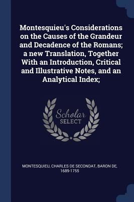Montesquieu's Considerations on the Causes of the Grandeur and Decadence of the Romans; A New Translation, Together with an Introduction, Critical and Illustrative Notes, and an Analytical Index; - Montesquieu, Charles De Secondat Baron (Creator)