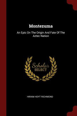 Montezuma: An Epic on the Origin and Fate of the Aztec Nation - Richmond, Hiram Hoyt