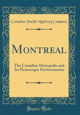 Montreal: The Canadian Metropolis and Its Picturesque Environments (Classic Reprint) - Company, Canadian Pacific Railway