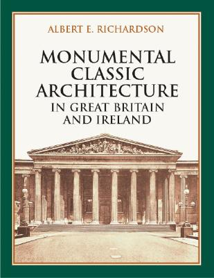 Monumental Classic Architecture in Great Britain and Ireland - Richardson, Albert E, and Bryant, H Stafford, Jr. (Introduction by), and Richardson, A E, Sir