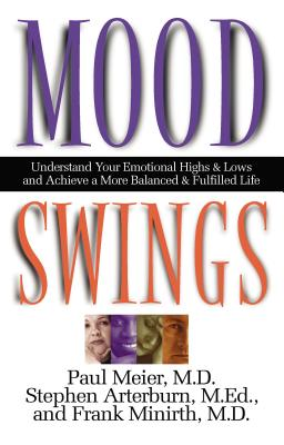 Mood Swings: Understand Your Emotional Highs and Lowsand Achieve a More Balanced and Fulfilled Life - Meier, Paul, and Arterburn, Stephen, and Minirth, Frank