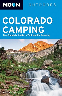 Moon Colorado Camping: The Complete Guide to Tent and RV Camping - Ryan, Sarah E.
