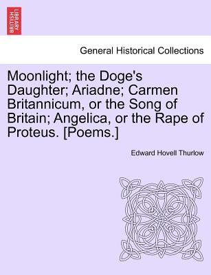 Moonlight; The Doge's Daughter; Ariadne; Carmen Britannicum, or the Song of Britain; Angelica, or the Rape of Proteus. [Poems.] - Thurlow, Edward Hovell