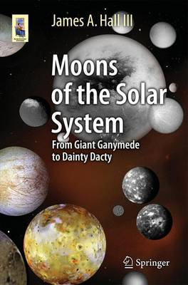 Moons of the Solar System: From Giant Ganymede to Dainty Dactyl - Hall III, James A