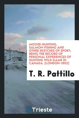 Moose-Hunting, Salmon-Fishing and Other Sketches of Sport; Being the Record of Personal Experiences of Hunting Wild Game in Canada. [london-1902] - Pattillo, T R