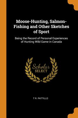 Moose-Hunting, Salmon-Fishing and Other Sketches of Sport: Being the Record of Personal Experiences of Hunting Wild Game in Canada - Pattillo, T R