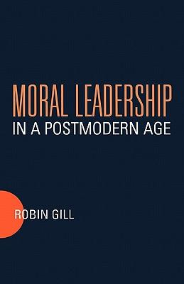 Moral Leadership in a Postmodern Age - Gill, Robin