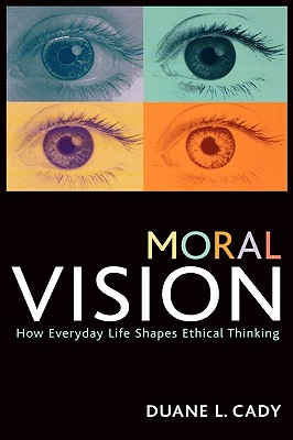 Moral Vision: How Everyday Life Shapes Ethical Thinking - Cady, Duane L