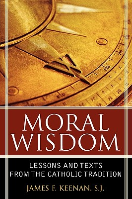 Moral Wisdom: Lessons and Texts from the Catholic Tradition - Keenan, James F, S.J., Ed.