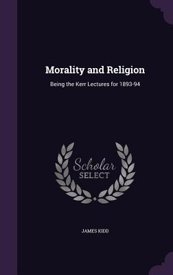 Morality and Religion: Being the Kerr Lectures for 1893-94 - Kidd, James