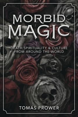 Morbid Magic: Death Spirituality and Culture from Around the World - Prower, Tomas