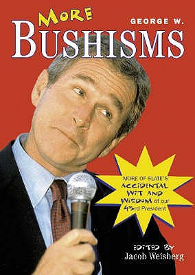 More George W. Bushisms: More Verbal Contortions from America's 43rd President - Bush, George W., and Weisberg, Jacob (Volume editor)