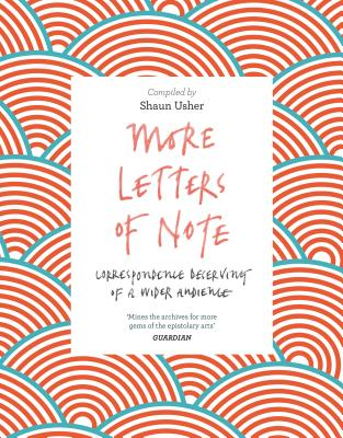 More Letters of Note: Correspondence Deserving of a Wider Audience - Usher, Shaun (Compiled by)