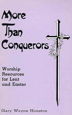 More Than Conquerors: Worship Resources for Lent and Easter - Houston, Gary