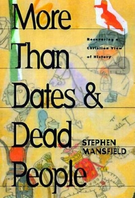 More Than Dates and Dead People: Recovering a Christian View of History - Mansfield, Stephen