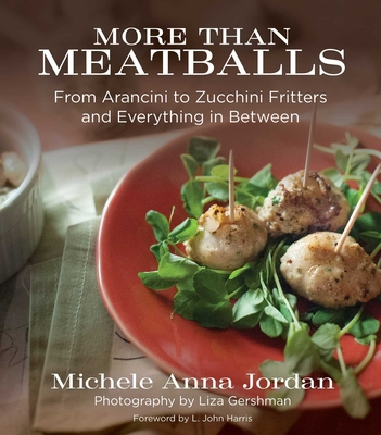 More Than Meatballs: From Arancini to Zucchini Fritters and Everything in Between - Jordan, Michele Anna, and Gershman, Liza (Photographer), and Harris, L John (Foreword by)