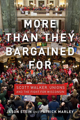 More Than They Bargained for: Scott Walker, Unions, and the Fight for Wisconsin - Stein, Jason, and Marley, Patrick