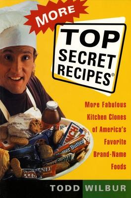 More Top Secret Recipes: More Fabulous Kitchen Clones of America's Favorite Brand-Name Foods - Wilbur, Todd