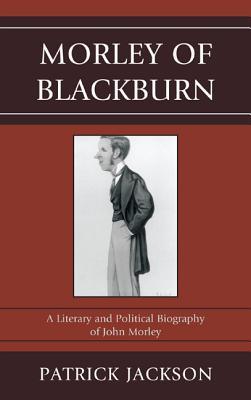 Morley of Blackburn: A Literary and Political Biography of John Morley - Jackson, Patrick