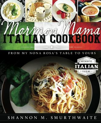 Mormon Mama Italian Cookbook: From My Nona Rosa's Table to Yours - Smurthwaite, Shannon M
