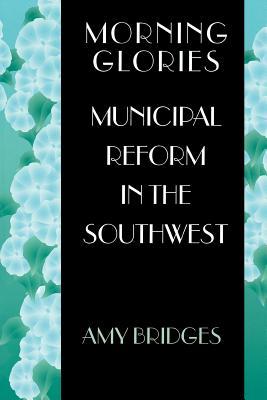 Morning Glories: Municipal Reform in the Southwest - Bridges, Amy