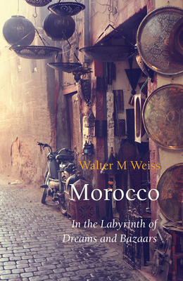 Morocco: In the Labyrinth of Dreams and Bazaars - Weiss, Walter M