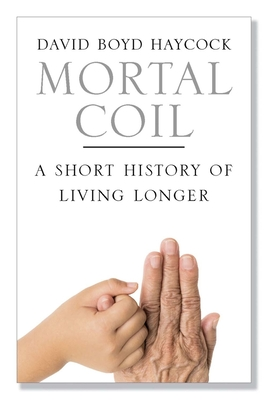 Mortal Coil: A Short History of Living Longer - Haycock, David Boyd