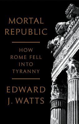Mortal Republic: How Rome Fell Into Tyranny - Watts, Edward J