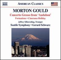 """Morton Gould: Concerto Grosso from """"Audubon""""; Formations; Cinerama Holiday - Jeffrey Silberschlag (trumpet); John Weller (violin); Maria Larionoff (violin); Mariel Bailey (violin);..."""