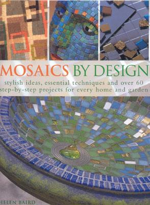 Mosaics by Design: Stylish Ideas, Essential Techniques and Over 60 Step-By-Step Projects for Every Home and Garden - Baird, Helen