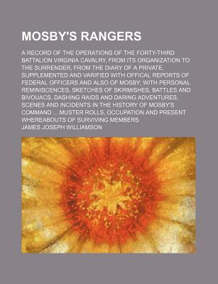 Mosby's Rangers; A Record of the Operations of the Forty-Third Battalion Virginia Cavalry, from Its Organization to the Surrender, from the Diary of a Private, Supplemented and Varified with Offical Reports of Federal Officers and Also of Mosby; With... - Williamson, James Joseph
