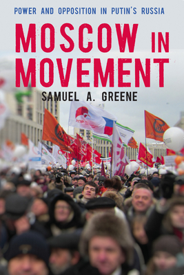 Moscow in Movement: Power and Opposition in Putin's Russia - Greene, Samuel A