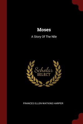 Moses: A Story of the Nile - Frances Ellen Watkins Harper (Creator)