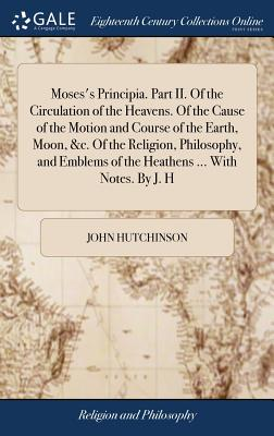 Moses's Principia. Part II. of the Circulation of the Heavens. of the Cause of the Motion and Course of the Earth, Moon, &c. of the Religion, Philosophy, and Emblems of the Heathens ... with Notes. by J. H - Hutchinson, John