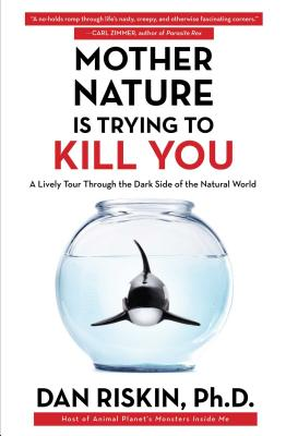 Mother Nature Is Trying to Kill You: A Lively Tour Through the Dark Side of the Natural World - Riskin, Dan, Dr., PH.D.