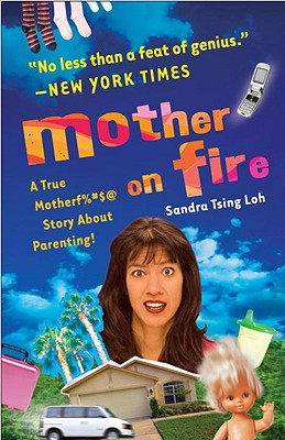 Mother on Fire: A True Motherf%#$@ Story about Parenting! - Loh, Sandra Tsing