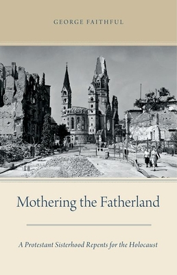 Mothering the Fatherland: A Protestant Sisterhood Repents for the Holocaust - Faithful, George