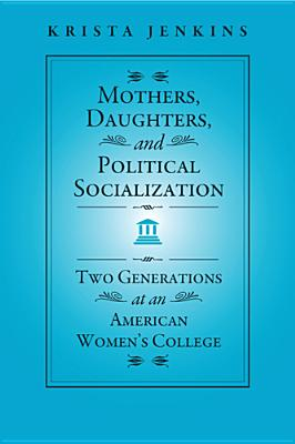 Mothers, Daughters, and Political Socialization: Two Generations at an American Women's College - Jenkins, Krista