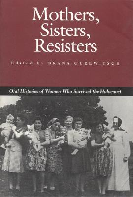 Mothers, Sisters, Resisters: Oral Histories of Women Who Survived the Holocaust - Gurewitsch, Brana (Editor)