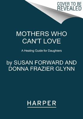 Mothers Who Can't Love: A Healing Guide for Daughters - Forward, Susan, Dr., and Glynn, Donna Frazier