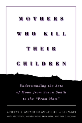 """Mothers Who Kill Their Children: Understanding the Acts of Moms from Susan Smith to the """"Prom Mom"""" - Meyer, Cheryl, and Oberman, Michelle, and Patterson, Veronica"""