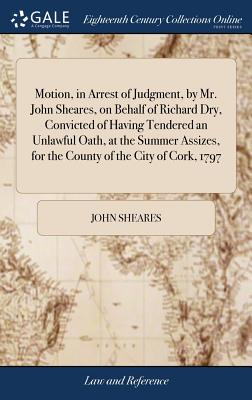 Motion, in Arrest of Judgment, by Mr. John Sheares, on Behalf of Richard Dry, Convicted of Having Tendered an Unlawful Oath, at the Summer Assizes, for the County of the City of Cork, 1797 - Sheares, John