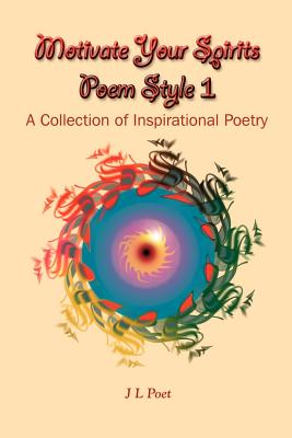 Motivate Your Spirits Poem Style 1: A Collection of Inspirational Poetry - Poet, J L