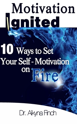 Motivation Ignited: 10 Ways to Set Your Self-Motivation on Fire - Finch, Aikyna