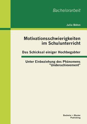 """Motivationsschwierigkeiten Im Schulunterricht - Das Schicksal Einiger Hochbegabter: Unter Einbeziehung Des Phanomens """"Underachievement"""" - Bohm, Julia"""