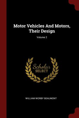 Motor Vehicles and Motors, Their Design; Volume 2 - Beaumont, William Worby