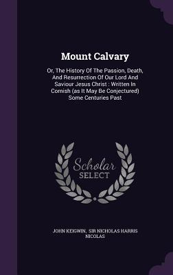 Mount Calvary: Or, the History of the Passion, Death, and Resurrection of Our Lord and Saviour Jesus Christ: Written in Cornish (as It May Be Conjectured) Some Centuries Past - Keigwin, John, and Sir Nicholas Harris Nicolas (Creator)