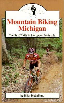 Mountain Biking Michigan: The Best Trails of the Upper Peninsula - McLelland, Mike, and Terrell, Mike