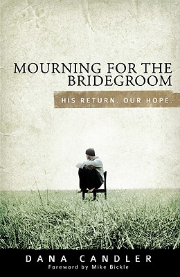 Mourning for the Bridegroom: His Return. Our Hope. - Candler, Dana, and Bickle, Mike (Foreword by)